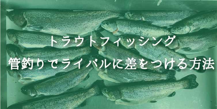 トラウトフィッシング|管理釣り場でライバルに差をつける方法!