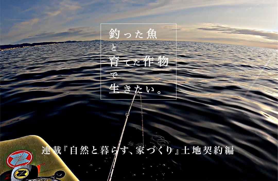 『自然と暮らす、家づくり』〜釣った魚と育てた作物で生きたい〜 土地契約編